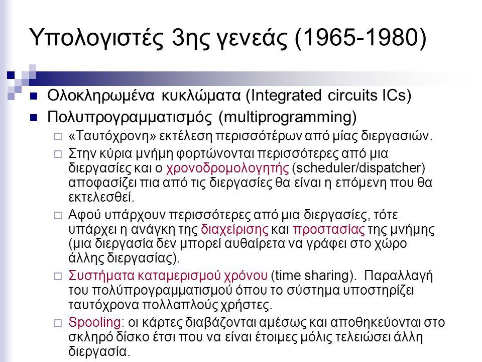 Υπολογιστές 3ης γενεάς (1965-1980) Ολοκληρωμένα κυκλώματα (Integrated circuits ICs) Πολυπρογραμματισμός (multiprogramming)  «Ταυτόχρονη» εκτέλεση περισσότέρων από μίας διεργασιών.