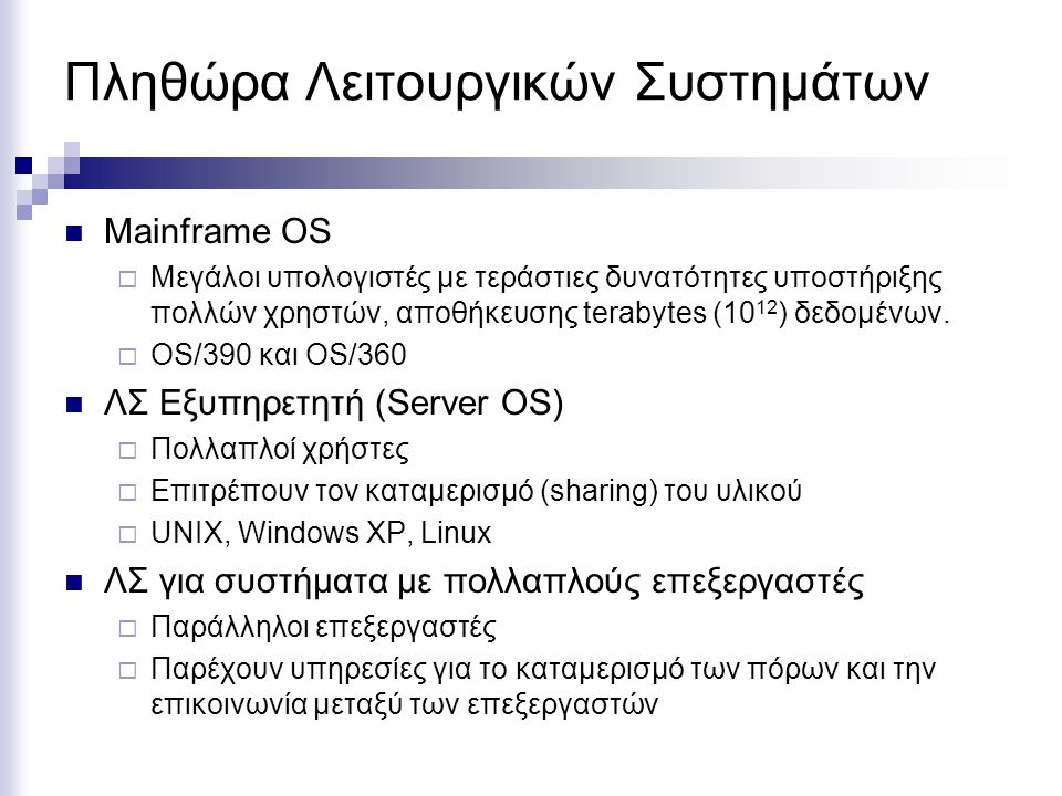 Πληθώρα Λειτουργικών Συστημάτων Mainframe OS  Μεγάλοι υπολογιστές με τεράστιες δυνατότητες υποστήριξης πολλών χρηστών, αποθήκευσης terabytes (10 12 )
