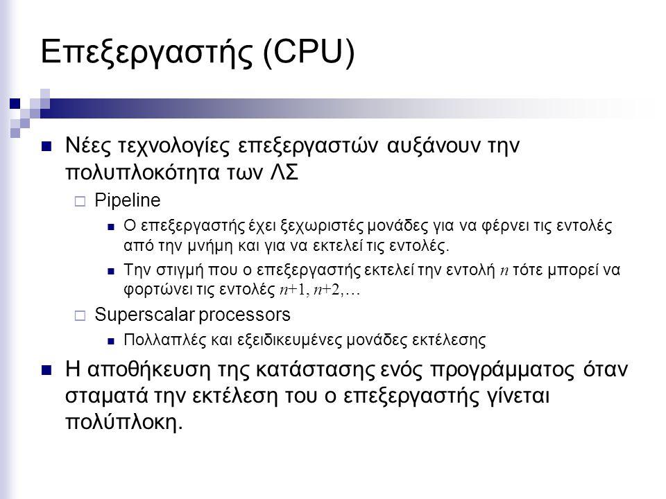 Επεξεργαστής (CPU) Νέες τεχνολογίες επεξεργαστών αυξάνουν την πολυπλοκότητα των ΛΣ  Pipeline Ο επεξεργαστής έχει ξεχωριστές μονάδες για να φέρνει τις εντολές από την μνήμη και για να εκτελεί τις εντολές.