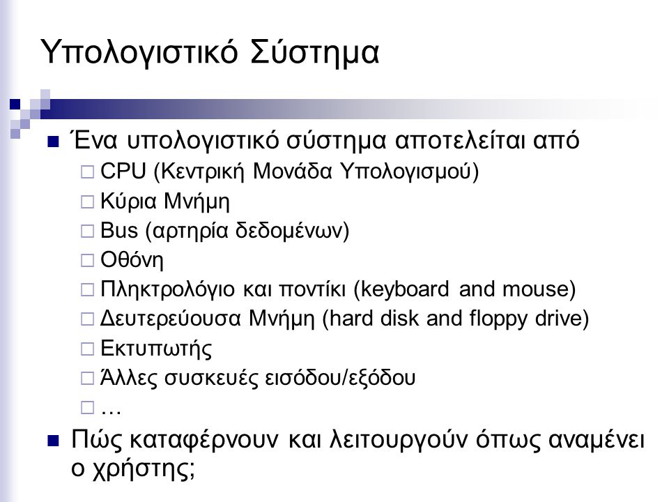 Τι είναι Λειτουργικό Σύστημα; Το Λειτουργικό σύστημα είναι ένα πολύπλοκο λογισμικό πρόγραμμα Προσφέρει στον χρήστη ή/και προγραμματιστή μια εκτεταμένη (extended) ή ιδεατή (virtual) μηχανή  Προσφέρει υπηρεσίες που επιτρέπουν στον χρήστη εύκολη πρόσβαση στο υλικό (hardware) του υπολογιστή.