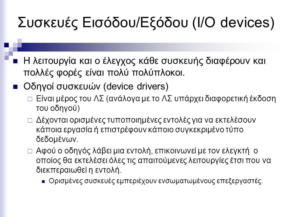Συσκευές Εισόδου/Εξόδου (I/O devices) Η λειτουργία και ο έλεγχος κάθε συσκευής διαφέρουν και πολλές φορές είναι πολύ πολύπλοκοι. Οδηγοί συσκευών (devi