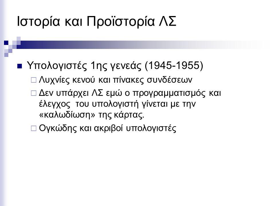 Ιστορία και Προϊστορία ΛΣ Υπολογιστές 1ης γενεάς (1945-1955)  Λυχνίες κενού και πίνακες συνδέσεων  Δεν υπάρχει ΛΣ εμώ ο προγραμματισμός και έλεγχος του υπολογιστή γίνεται με την «καλωδίωση» της κάρτας.