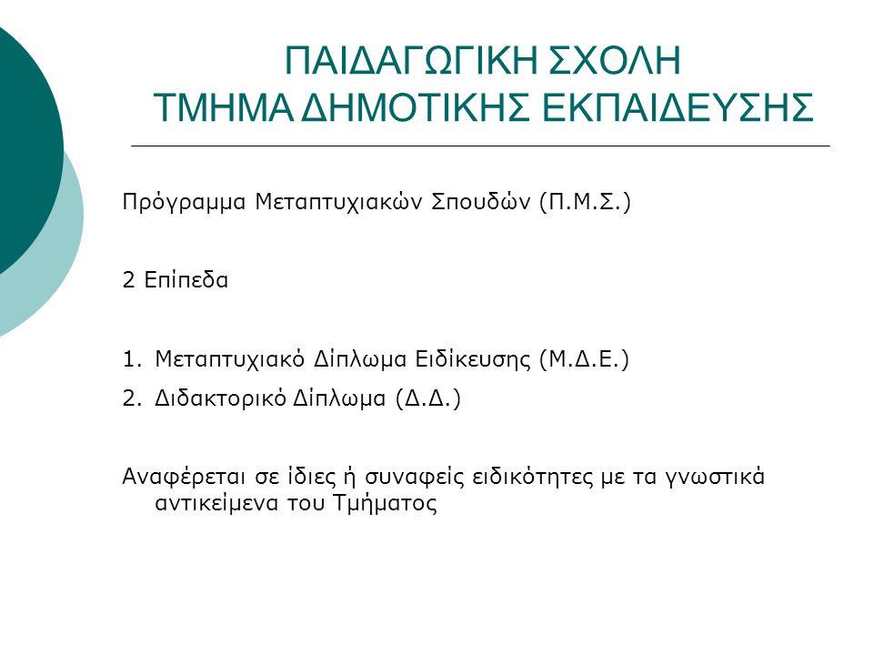 Πρόγραμμα Μεταπτυχιακών Σπουδών (Π.Μ.Σ.) 2 Επίπεδα 1.Μεταπτυχιακό Δίπλωμα Ειδίκευσης (Μ.Δ.Ε.) 2.Διδακτορικό Δίπλωμα (Δ.Δ.) Αναφέρεται σε ίδιες ή συναφείς ειδικότητες με τα γνωστικά αντικείμενα του Τμήματος ΠΑΙΔΑΓΩΓΙΚΗ ΣΧΟΛΗ ΤΜΗΜΑ ΔΗΜΟΤΙΚΗΣ ΕΚΠΑΙΔΕΥΣΗΣ