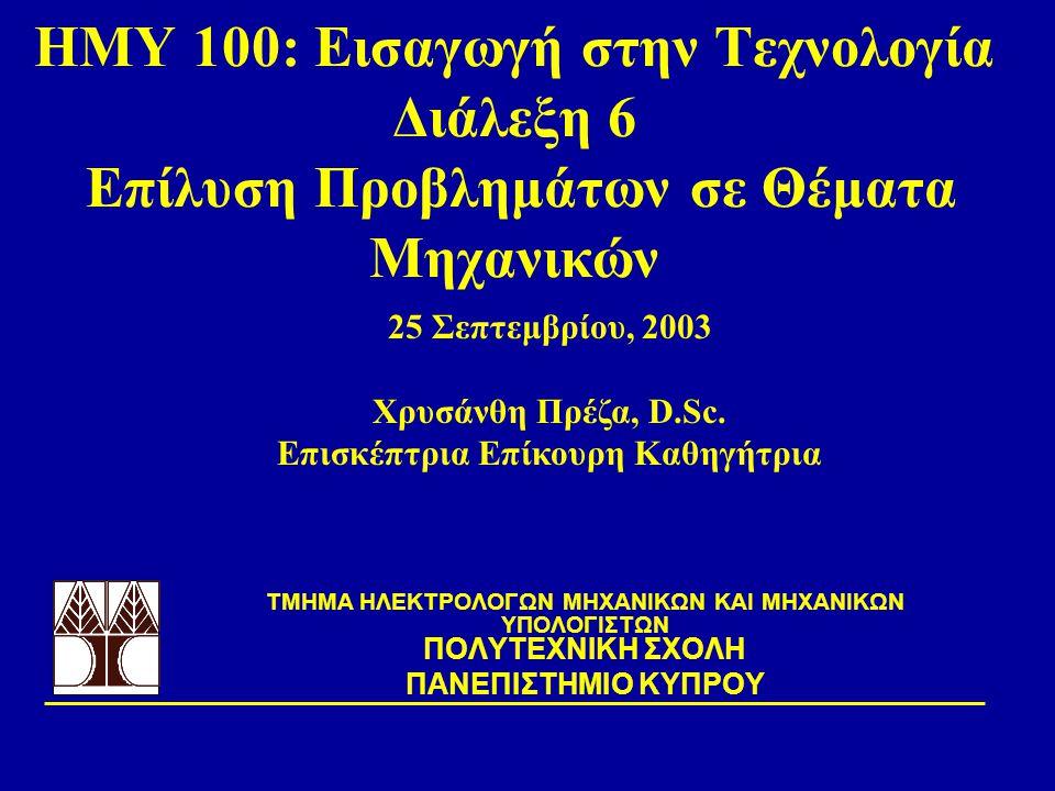 ΗΜΥ 100: Εισαγωγή στην Τεχνολογία Διάλεξη 6 Επίλυση Προβλημάτων σε Θέματα Μηχανικών TΜΗΜΑ ΗΛΕΚΤΡΟΛΟΓΩΝ ΜΗΧΑΝΙΚΩΝ ΚΑΙ ΜΗΧΑΝΙΚΩΝ ΥΠΟΛΟΓΙΣΤΩΝ ΠΟΛΥΤΕΧΝΙΚΗ ΣΧΟΛΗ ΠΑΝΕΠΙΣΤΗΜΙΟ ΚΥΠΡΟΥ 25 Σεπτεμβρίου, 2003 Χρυσάνθη Πρέζα, D.Sc.