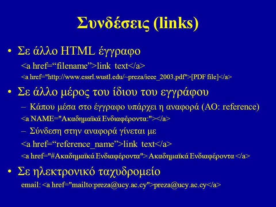 Συνδέσεις (links) Σε άλλο ΗΤΜL έγγραφο link text [PDF file] Σε άλλο μέρος του ίδιου του εγγράφου –Κάπου μέσα στο έγγραφο υπάρχει η αναφορά (ΑΟ: reference) –Σύνδεση στην αναφορά γίνεται με link text Ακαδημαϊκά Ενδιαφέροντα Σε ηλεκτρονικό ταχυδρομείο email: preza@ucy.ac.cy