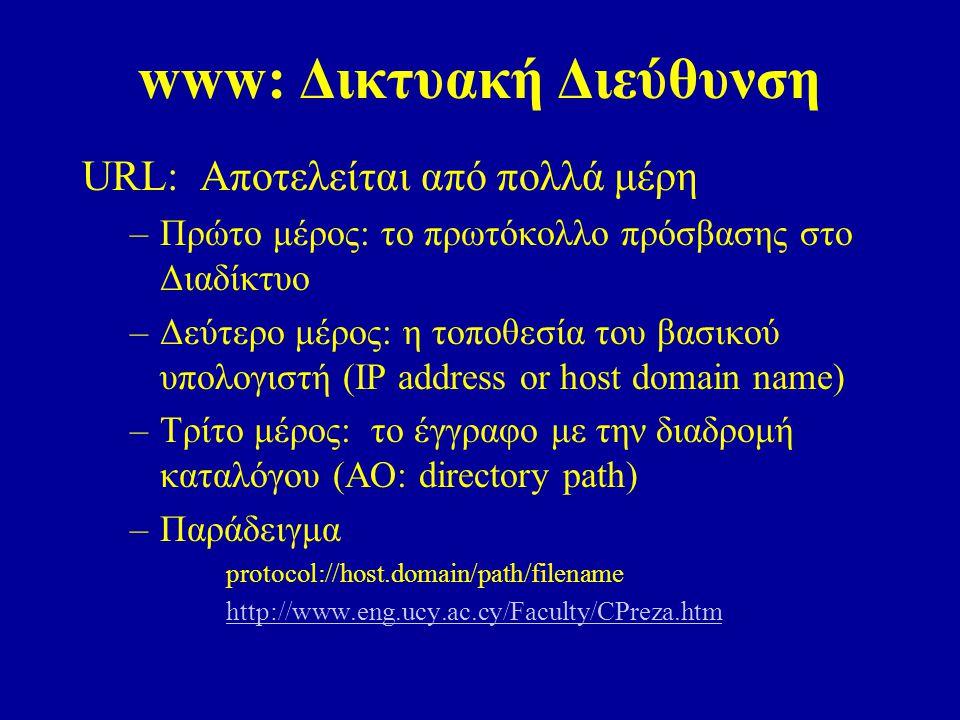 www: Δικτυακή Διεύθυνση URL: Αποτελείται από πολλά μέρη –Πρώτο μέρος: το πρωτόκολλο πρόσβασης στο Διαδίκτυο –Δεύτερο μέρος: η τοποθεσία του βασικού υπολογιστή (IP address or host domain name) –Τρίτο μέρος: το έγγραφο με την διαδρομή καταλόγου (ΑΟ: directory path) –Παράδειγμα protocol://host.domain/path/filename http://www.eng.ucy.ac.cy/Faculty/CPreza.htm