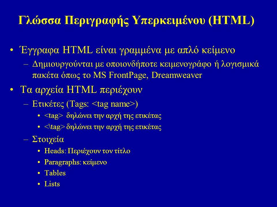 Γλώσσα Περιγραφής Υπερκειμένου (HTML) Έγγραφα HTML είναι γραμμένα με απλό κείμενο –Δημιουργούνται με οποιονδήποτε κειμενογράφο ή λογισμικά πακέτα όπως το MS FrontPage, Dreamweaver Τα αρχεία HTML περιέχουν –Ετικέτες (Tags: ) δηλώνει την αρχή της ετικέτας –Στοιχεία Heads: Περιέχουν τον τίτλο Paragraphs: κείμενο Tables Lists