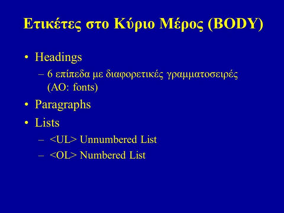Ετικέτες στο Κύριο Μέρος (BODY) Headings –6 επίπεδα με διαφορετικές γραμματοσειρές (ΑΟ: fonts) Paragraphs Lists – Unnumbered List – Numbered List