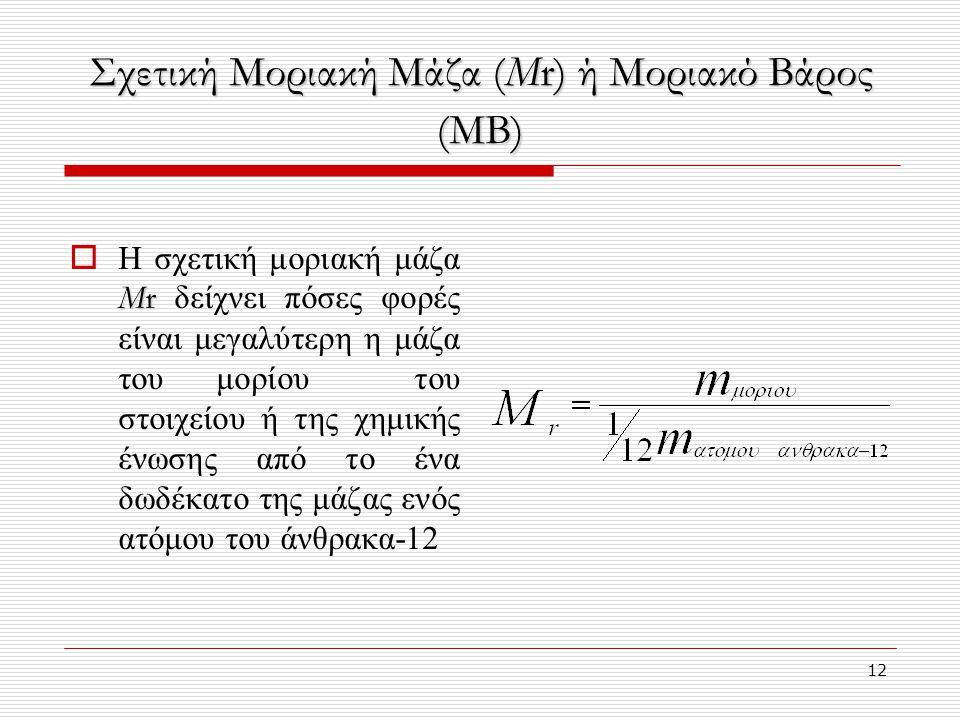 12 Σχετική Μοριακή Μάζα (Μr) ή Μοριακό Βάρος (ΜΒ) Μr  Η σχετική μοριακή μάζα Μr δείχνει πόσες φορές είναι μεγαλύτερη η μάζα του μορίου του στοιχείου ή της χημικής ένωσης από το ένα δωδέκατο της μάζας ενός ατόμου του άνθρακα-12