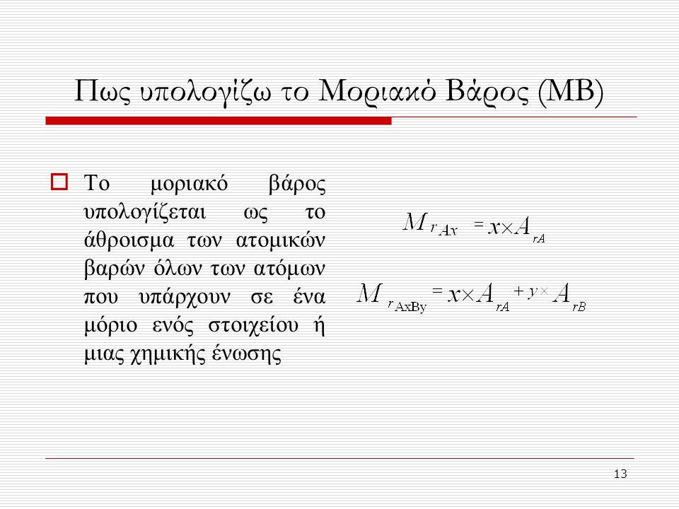 13 Πως υπολογίζω το Μοριακό Βάρος (ΜΒ)  Το μοριακό βάρος υπολογίζεται ως το άθροισμα των ατομικών βαρών όλων των ατόμων που υπάρχουν σε ένα μόριο ενός στοιχείου ή μιας χημικής ένωσης