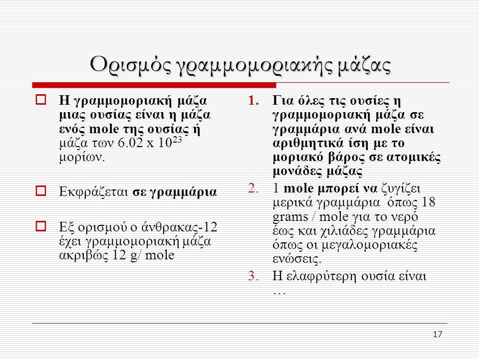 17 Ορισμός γραμμομοριακής μάζας  Η γραμμομοριακή μάζα μιας ουσίας είναι η μάζα ενός mole της ουσίας ή μάζα των 6.02 x 10 23 μορίων.