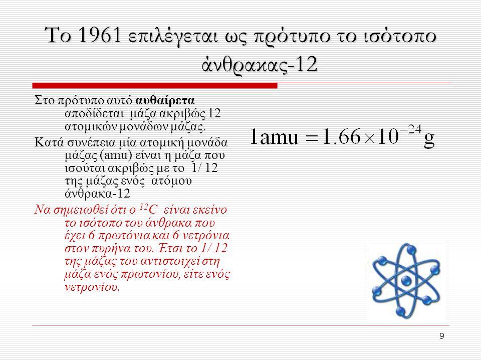9 Το 1961 επιλέγεται ως πρότυπο το ισότοπο άνθρακας-12 Στο πρότυπο αυτό αυθαίρετα αποδίδεται μάζα ακριβώς 12 ατομικών μονάδων μάζας.