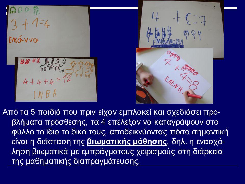 Από τα 5 παιδιά που πριν είχαν εμπλακεί και σχεδιάσει προ- βλήματα πρόσθεσης, τα 4 επέλεξαν να καταγράψουν στο φύλλο το ίδιο το δικό τους, αποδεικνύοντας πόσο σημαντική είναι η διάσταση της βιωματικής μάθησης, δηλ.
