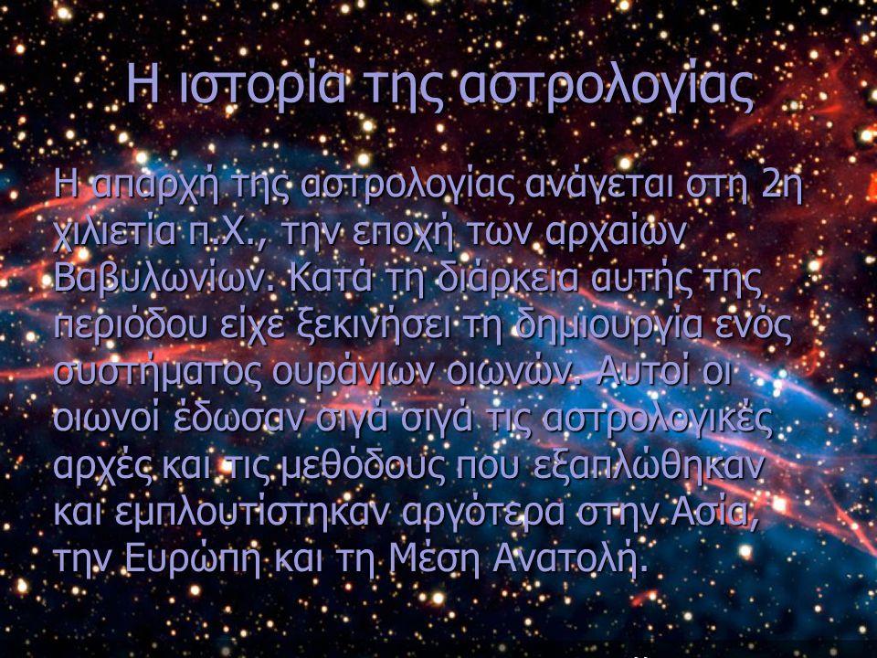Η ιστορία της αστρολογίας Η απαρχή της αστρολογίας ανάγεται στη 2η χιλιετία π.Χ., την εποχή των αρχαίων Βαβυλωνίων. Κατά τη διάρκεια αυτής της περιόδο