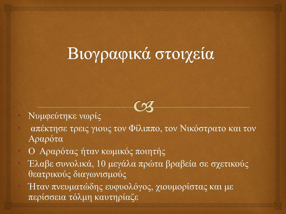 Νυμφεύτηκε νωρίς Νυμφεύτηκε νωρίς απέκτησε τρεις γιους τον Φίλιππο, τον Νικόστρατο και τον Αραρότα απέκτησε τρεις γιους τον Φίλιππο, τον Νικόστρατο και τον Αραρότα Ο Αραρότας ήταν κωμικός ποιητής Ο Αραρότας ήταν κωμικός ποιητής Έλαβε συνολικά, 10 μεγάλα πρώτα βραβεία σε σχετικούς θεατρικούς διαγωνισμούς Έλαβε συνολικά, 10 μεγάλα πρώτα βραβεία σε σχετικούς θεατρικούς διαγωνισμούς Ήταν πνευματώδης ευφυολόγος, χιουμορίστας και με περίσσεια τόλμη καυτηρίαζε Ήταν πνευματώδης ευφυολόγος, χιουμορίστας και με περίσσεια τόλμη καυτηρίαζε