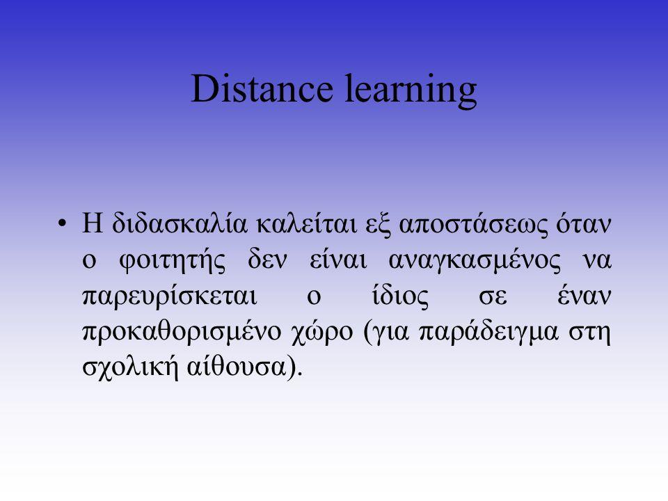 Distance learning Η διδασκαλία καλείται εξ αποστάσεως όταν ο φοιτητής δεν είναι αναγκασμένος να παρευρίσκεται ο ίδιος σε έναν προκαθορισμένο χώρο (για