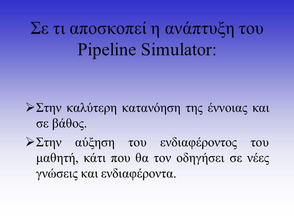 Σε τι αποσκοπεί η ανάπτυξη του Pipeline Simulator:  Στην καλύτερη κατανόηση της έννοιας και σε βάθος.  Στην αύξηση του ενδιαφέροντος του μαθητή, κάτ