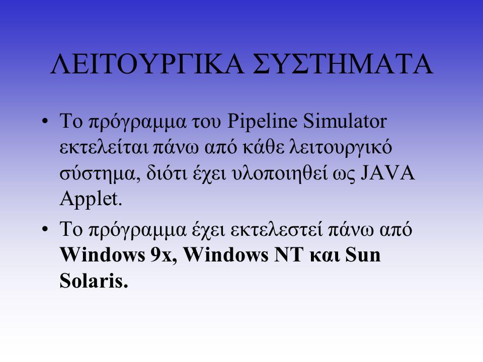 ΛΕΙΤΟΥΡΓΙΚΑ ΣΥΣΤΗΜΑΤΑ Το πρόγραμμα του Pipeline Simulator εκτελείται πάνω από κάθε λειτουργικό σύστημα, διότι έχει υλοποιηθεί ως JAVA Applet. Το πρόγρ