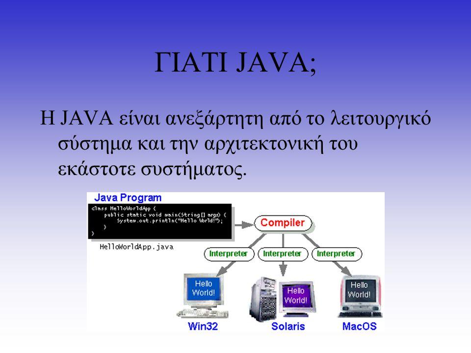 ΓΙΑΤΙ JAVA; H JAVA είναι ανεξάρτητη από το λειτουργικό σύστημα και την αρχιτεκτονική του εκάστοτε συστήματος.