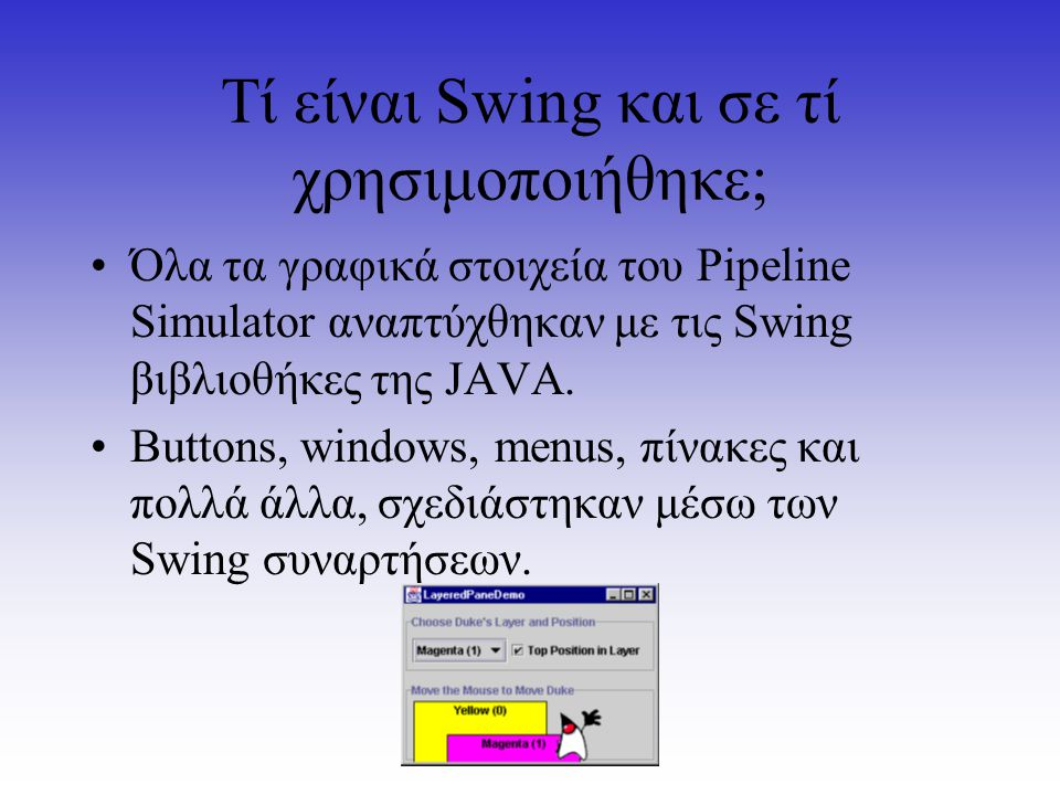 Τί είναι Swing και σε τί χρησιμοποιήθηκε; Όλα τα γραφικά στοιχεία του Pipeline Simulator αναπτύχθηκαν με τις Swing βιβλιοθήκες της JAVA. Buttons, wind