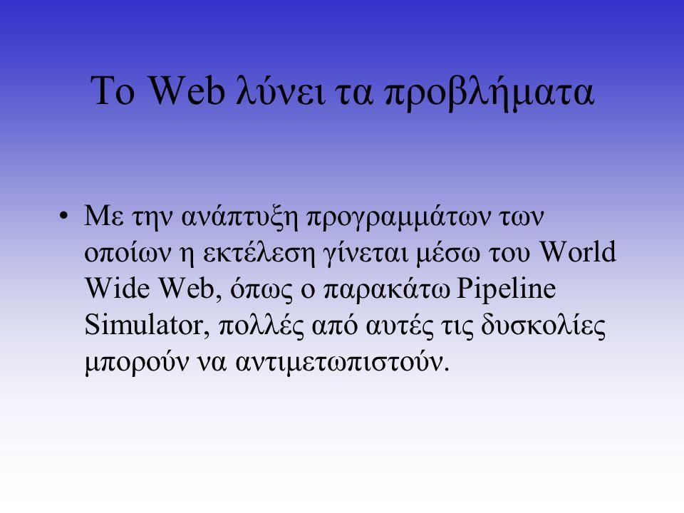 Το Web λύνει τα προβλήματα Με την ανάπτυξη προγραμμάτων των οποίων η εκτέλεση γίνεται μέσω του World Wide Web, όπως ο παρακάτω Pipeline Simulator, πολ