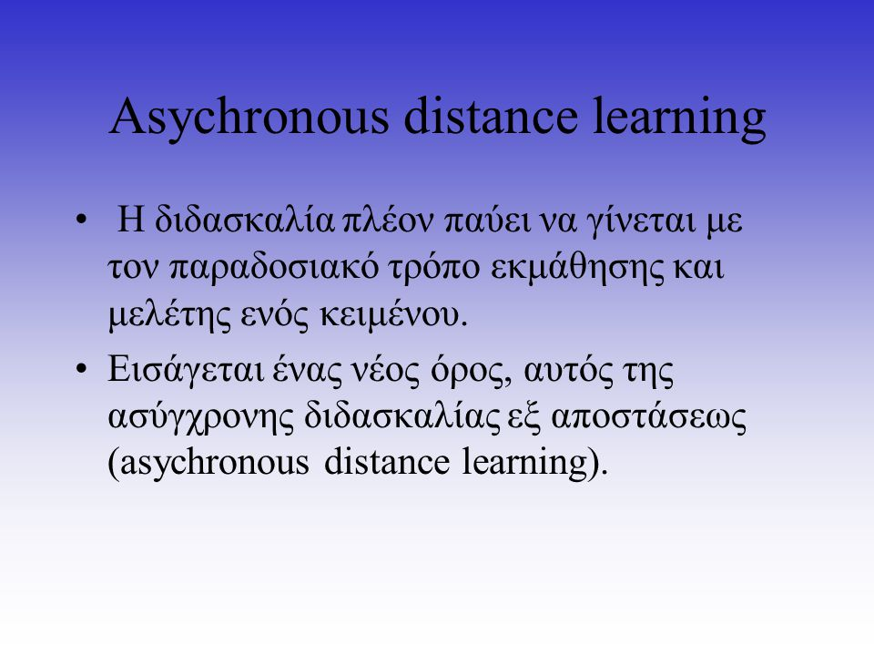 Asychronous distance learning Η διδασκαλία πλέον παύει να γίνεται με τον παραδοσιακό τρόπο εκμάθησης και μελέτης ενός κειμένου.