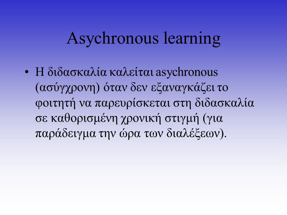 Asychronous learning Η διδασκαλία καλείται asychronous (ασύγχρονη) όταν δεν εξαναγκάζει το φοιτητή να παρευρίσκεται στη διδασκαλία σε καθορισμένη χρον