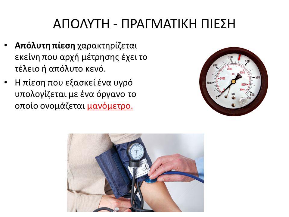 ΑΠΟΛΥΤΗ - ΠΡΑΓΜΑΤΙΚΗ ΠΙΕΣΗ Απόλυτη πίεση χαρακτηρίζεται εκείνη που αρχή μέτρησης έχει το τέλειο ή απόλυτο κενό. Η πίεση που εξασκεί ένα υγρό υπολογίζε