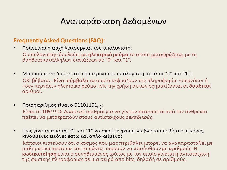 Αναπαράσταση Δεδομένων Frequently Asked Questions (FAQ): Ποιά είναι η αρχή λειτουργίας του υπολογιστή; Ο υπολογιστής δουλεύει με ηλεκτρικό ρεύμα το οποίο μεταφράζεται με τη βοήθεια κατάλληλων διατάξεων σε 0 και 1 .