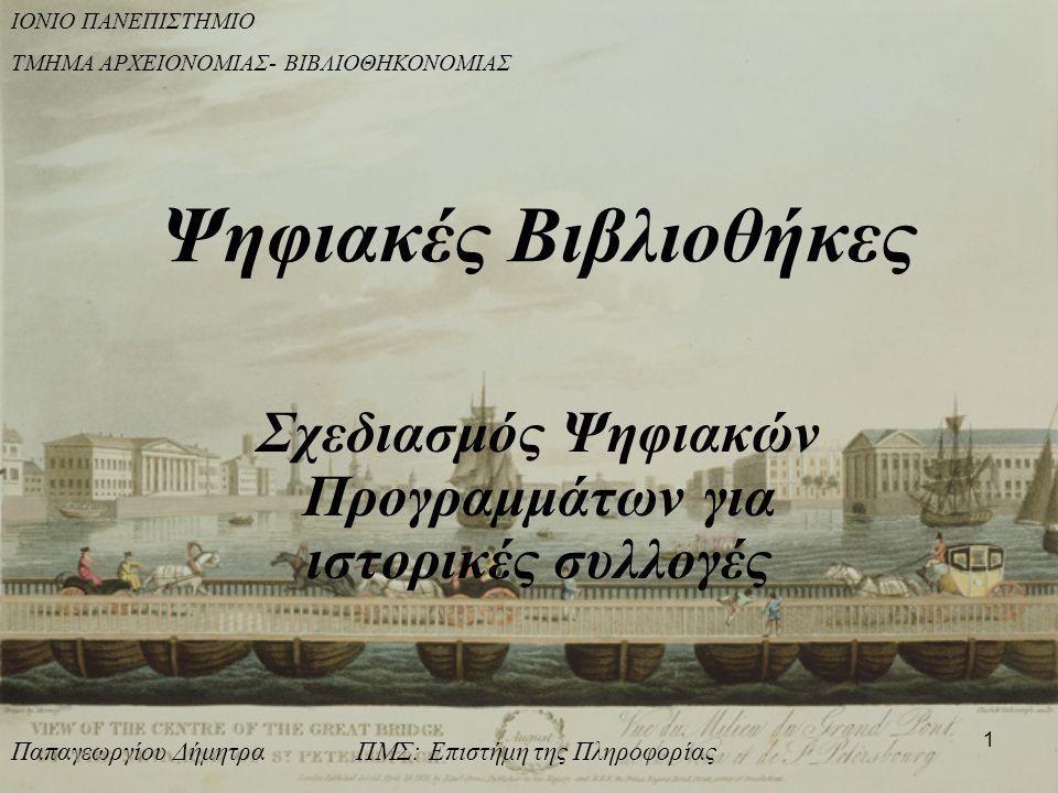1 Ψηφιακές Βιβλιοθήκες Σχεδιασμός Ψηφιακών Προγραμμάτων για ιστορικές συλλογές ΙΟΝΙΟ ΠΑΝΕΠΙΣΤΗΜΙΟ ΤΜΗΜΑ ΑΡΧΕΙΟΝΟΜΙΑΣ- ΒΙΒΛΙΟΘΗΚΟΝΟΜΙΑΣ Παπαγεωργίου Δήμητρα ΠΜΣ: Επιστήμη της Πληροφορίας