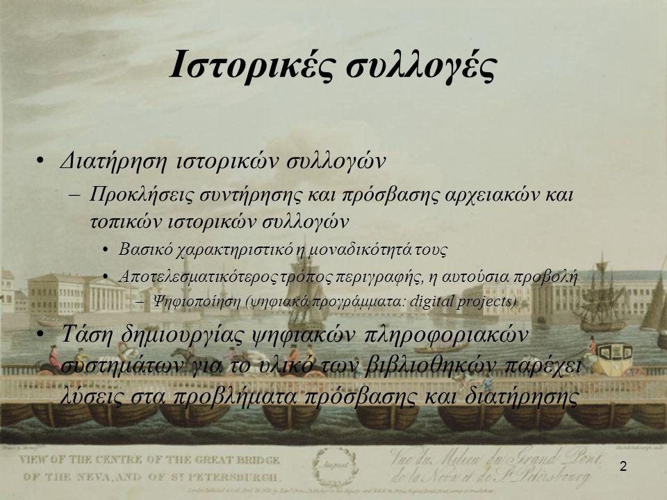 2 Ιστορικές συλλογές Διατήρηση ιστορικών συλλογών –Προκλήσεις συντήρησης και πρόσβασης αρχειακών και τοπικών ιστορικών συλλογών Βασικό χαρακτηριστικό η μοναδικότητά τους Αποτελεσματικότερος τρόπος περιγραφής, η αυτούσια προβολή –Ψηφιοποίηση (ψηφιακά προγράμματα: digital projects) Τάση δημιουργίας ψηφιακών πληροφοριακών συστημάτων για το υλικό των βιβλιοθηκών παρέχει λύσεις στα προβλήματα πρόσβασης και διατήρησης