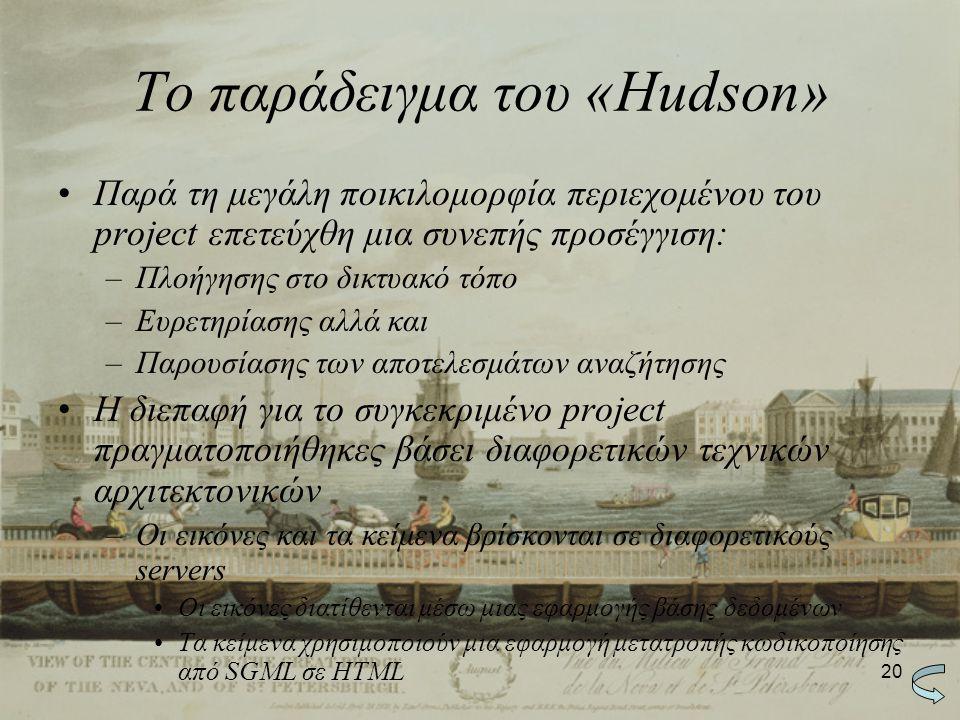 20 Το παράδειγμα του «Hudson» Παρά τη μεγάλη ποικιλομορφία περιεχομένου του project επετεύχθη μια συνεπής προσέγγιση: –Πλοήγησης στο δικτυακό τόπο –Ευρετηρίασης αλλά και –Παρουσίασης των αποτελεσμάτων αναζήτησης Η διεπαφή για το συγκεκριμένο project πραγματοποιήθηκες βάσει διαφορετικών τεχνικών αρχιτεκτονικών –Οι εικόνες και τα κείμενα βρίσκονται σε διαφορετικούς servers Οι εικόνες διατίθενται μέσω μιας εφαρμογής βάσης δεδομένων Τα κείμενα χρησιμοποιούν μια εφαρμογή μετατροπής κωδικοποίησης από SGML σε HTML