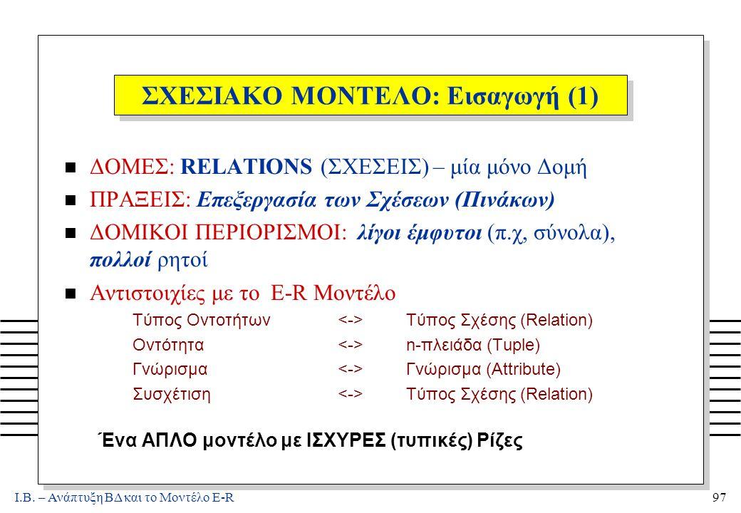 Ι.Β. – Ανάπτυξη ΒΔ και το Μοντέλο E-R97 ΣΧΕΣΙΑΚΟ ΜΟΝΤΕΛΟ: Εισαγωγή (1) n ΔΟΜΕΣ: RELATIONS (ΣΧΕΣΕΙΣ) – μία μόνο Δομή n ΠΡΑΞΕΙΣ: Επεξεργασία των Σχέσεων