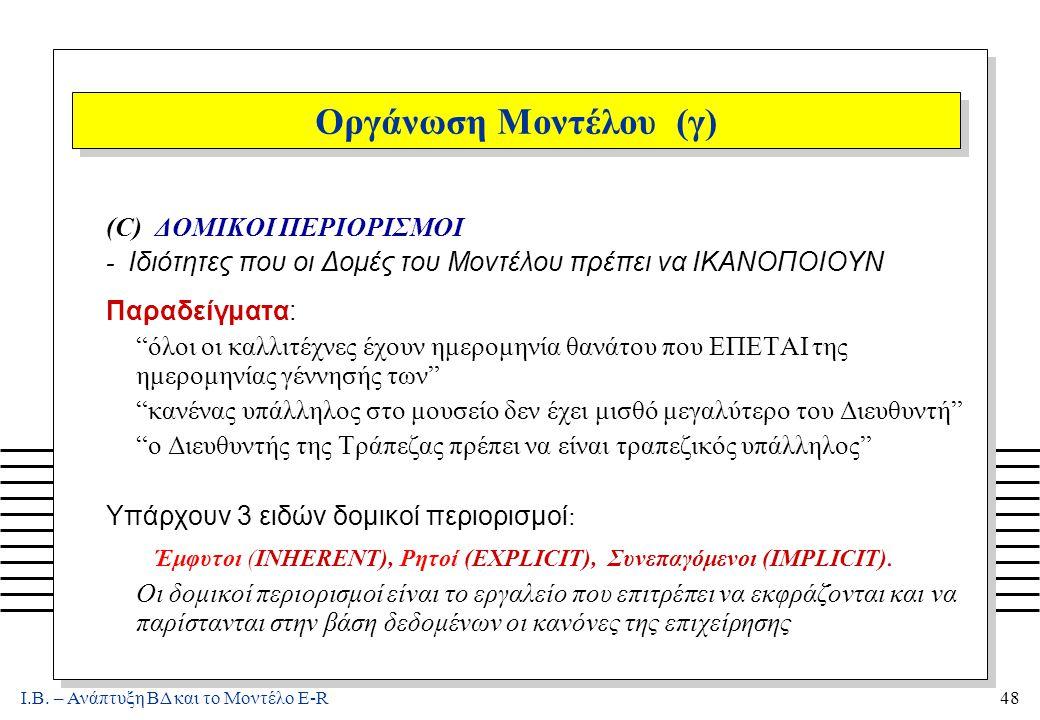 Ι.Β. – Ανάπτυξη ΒΔ και το Μοντέλο E-R48 Οργάνωση Μοντέλου (γ) (C) ΔΟΜΙΚΟΙ ΠΕΡΙΟΡΙΣΜΟΙ - Ιδιότητες που οι Δομές του Μοντέλου πρέπει να ΙΚΑΝΟΠΟΙΟΥΝ Παρα