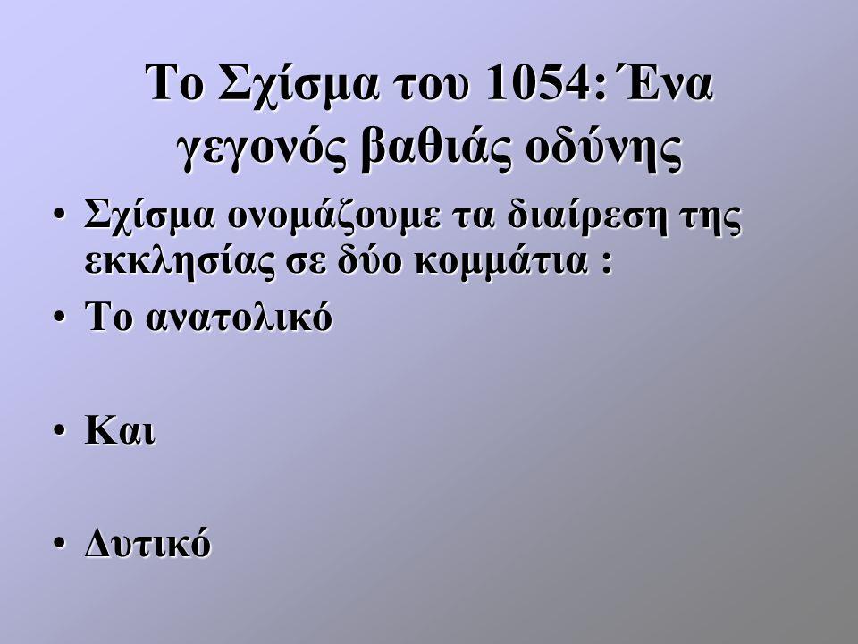Το Σχίσμα του 1054: Ένα γεγονός βαθιάς οδύνης Σχίσμα ονομάζουμε τα διαίρεση της εκκλησίας σε δύο κομμάτια :Σχίσμα ονομάζουμε τα διαίρεση της εκκλησίας