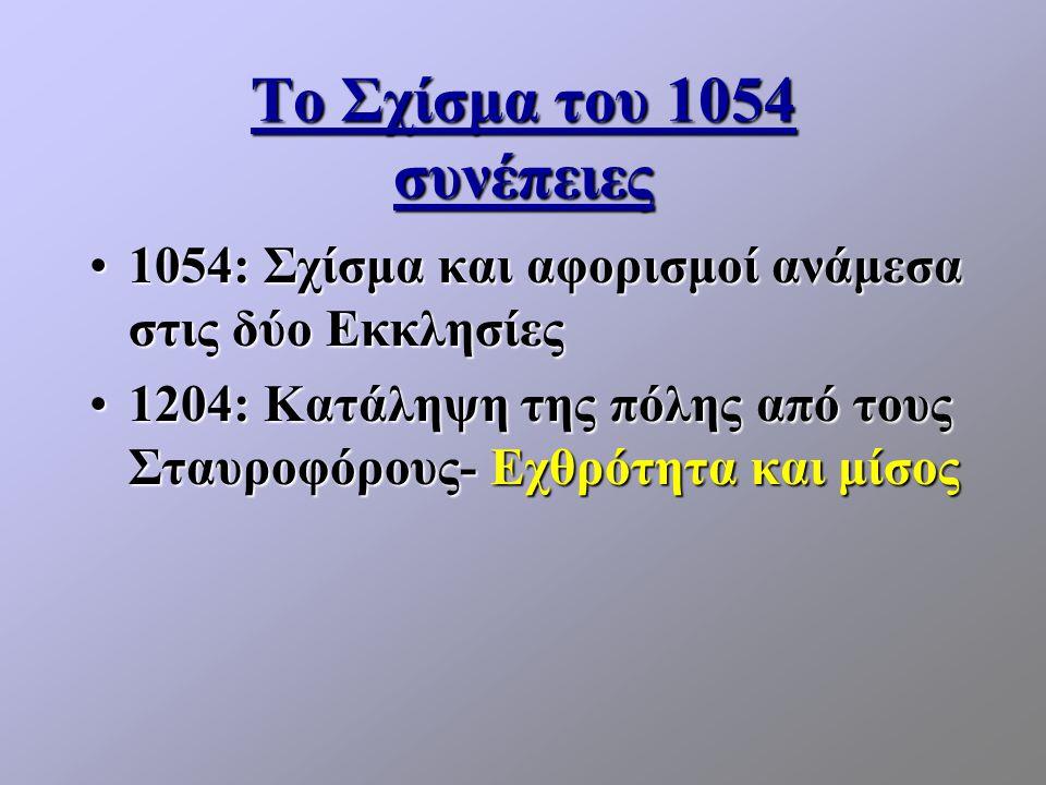 Το Σχίσμα του 1054 συνέπειες 1054: Σχίσμα και αφορισμοί ανάμεσα στις δύο Εκκλησίες1054: Σχίσμα και αφορισμοί ανάμεσα στις δύο Εκκλησίες 1204: Κατάληψη