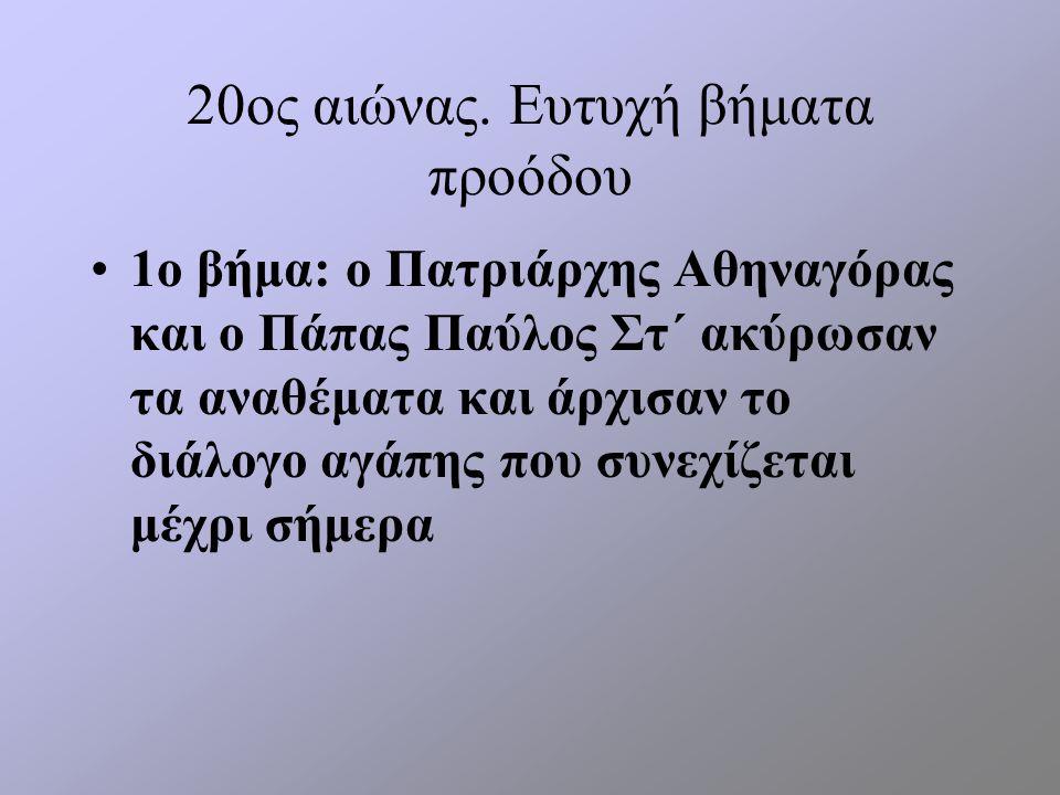20ος αιώνας. Ευτυχή βήματα προόδου 1ο βήμα: ο Πατριάρχης Αθηναγόρας και ο Πάπας Παύλος Στ΄ ακύρωσαν τα αναθέματα και άρχισαν το διάλογο αγάπης που συν