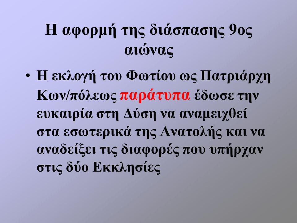 Η αφορμή της διάσπασης 9ος αιώνας Η εκλογή του Φωτίου ως Πατριάρχη Κων/πόλεως παράτυπα έδωσε την ευκαιρία στη Δύση να αναμειχθεί στα εσωτερικά της Ανα
