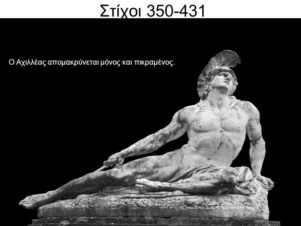 Στίχοι 350-431 ΡΑΨΩΔΙΑ Α' στίχοι Ο Αχιλλέας απομακρύνεται μόνος και πικραμένος.