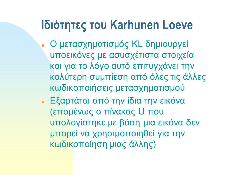 Ιδιότητες του Karhunen Loeve n Ο μετασχηματισμός KL δημιουργεί υποεικόνες με ασυσχέτιστα στοιχεία και για το λόγο αυτό επιτυγχάνει την καλύτερη συμπίε