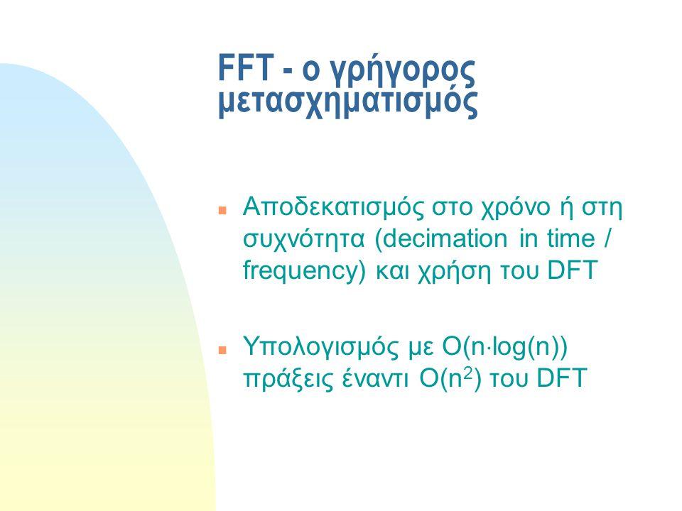 FFT - ο γρήγορος μετασχηματισμός n Αποδεκατισμός στο χρόνο ή στη συχνότητα (decimation in time / frequency) και χρήση του DFT n Υπολογισμός με O(n  l