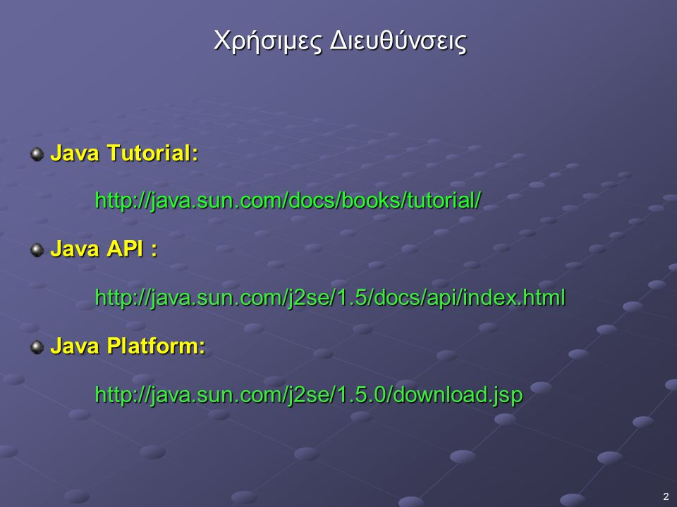 2 Χρήσιμες Διευθύνσεις Java Tutorial: Java Tutorial:http://java.sun.com/docs/books/tutorial/ Java API : Java API :http://java.sun.com/j2se/1.5/docs/api/index.html Java Platform: Java Platform:http://java.sun.com/j2se/1.5.0/download.jsp