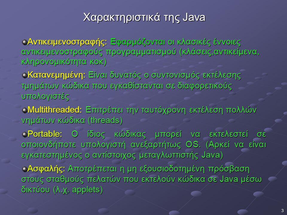 3 Χαρακτηριστικά της Java Αντικειμενοστραφής: Εφαρμόζονται οι κλασικές έννοιες αντικειμενοστραφούς προγραμματισμού (κλάσεις,αντικείμενα, κληρονομικότητα κοκ) Κατανεμημένη: Είναι δυνατός ο συντονισμός εκτέλεσης τμημάτων κώδικα που εγκαθίστανται σε διαφορετικούς υπολογιστές Multithreaded: Επιτρέπει την ταυτόχρονη εκτέλεση πολλών νημάτων κώδικα (threads) Portable: Ο ίδιος κώδικας μπορεί να εκτελεστεί σε οποιονδήποτε υπολογιστή ανεξαρτήτως OS.
