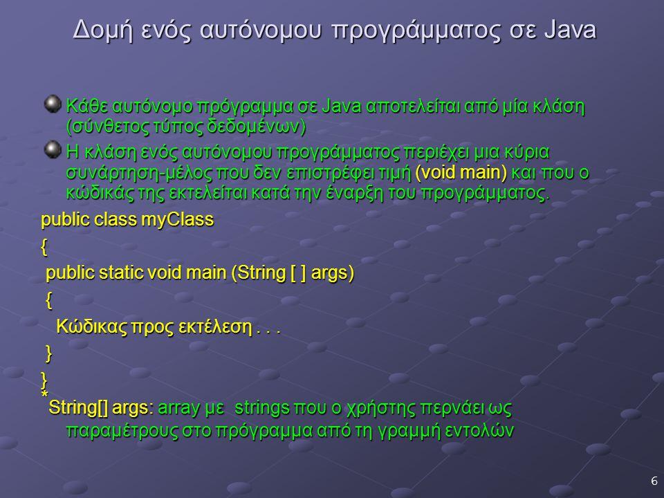 6 Δομή ενός αυτόνομου προγράμματος σε Java Κάθε αυτόνομο πρόγραμμα σε Java αποτελείται από μία κλάση (σύνθετος τύπος δεδομένων) Η κλάση ενός αυτόνομου προγράμματος περιέχει μια κύρια συνάρτηση-μέλος που δεν επιστρέφει τιμή (void main) και που ο κώδικάς της εκτελείται κατά την έναρξη του προγράμματος.