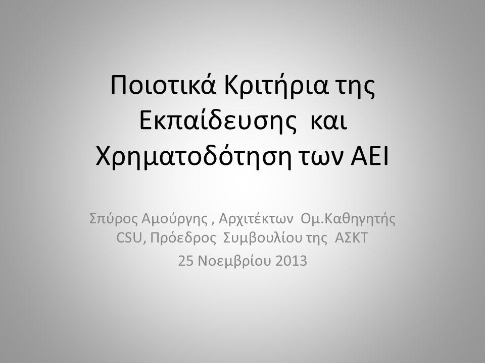 Ποιοτικά Κριτήρια της Εκπαίδευσης και Χρηματοδότηση των ΑΕΙ Σπύρος Αμούργης, Αρχιτέκτων Ομ.Καθηγητής CSU, Πρόεδρος Συμβουλίου της ΑΣΚΤ 25 Νοεμβρίου 2013
