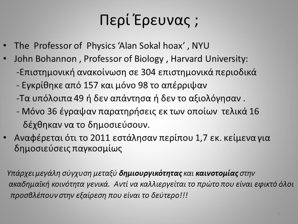 Περί Έρευνας ; The Professor of Physics 'Alan Sokal hoax', NYU John Bohannon, Professor of Biology, Harvard University: -Επιστημονική ανακοίνωση σε 304 επιστημονικά περιοδικά - Εγκρίθηκε από 157 και μόνο 98 το απέρριψαν -Τα υπόλοιπα 49 ή δεν απάντησα ή δεν το αξιολόγησαν.