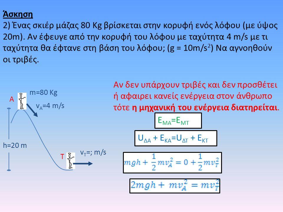 h=20 m m=80 Kg v A =4 m/s v T =; m/s A T Αν δεν υπάρχουν τριβές και δεν προσθέτει ή αφαιρει κανείς ενέργεια στον άνθρωπο τότε η μηχανική του ενέργεια διατηρείται.