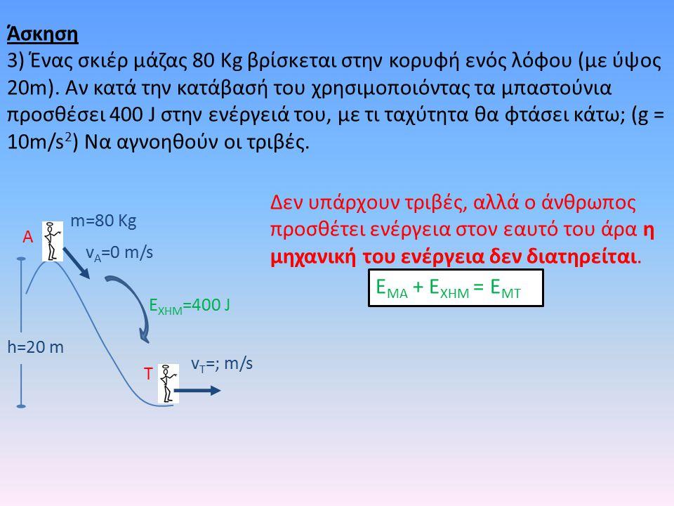 h=20 m m=80 Kg v A =0 m/s v T =; m/s A T E XHM =400 J Δεν υπάρχουν τριβές, αλλά ο άνθρωπος προσθέτει ενέργεια στον εαυτό του άρα η μηχανική του ενέργεια δεν διατηρείται.