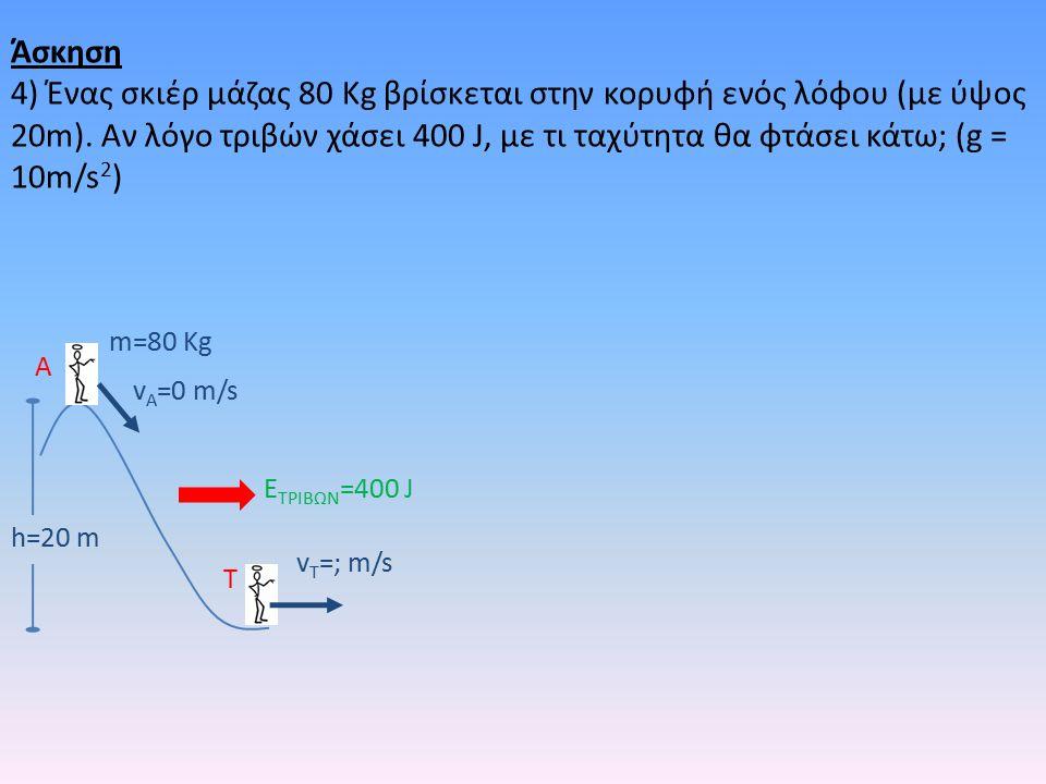 h=20 m m=80 Kg v A =0 m/s v T =; m/s A T E ΤΡΙΒΩΝ =400 J Άσκηση 4) Ένας σκιέρ μάζας 80 Kg βρίσκεται στην κορυφή ενός λόφου (με ύψος 20m).