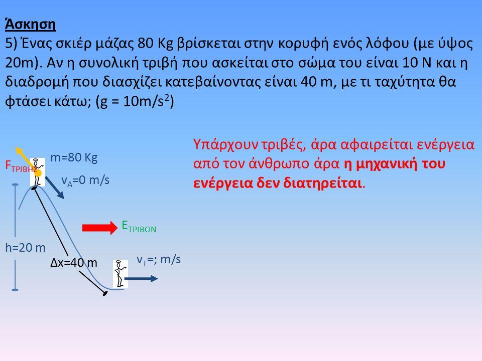 h=20 m m=80 Kg v A =0 m/s v T =; m/s E ΤΡΙΒΩΝ F TΡΙΒΗΣ Δx=40 m Υπάρχουν τριβές, άρα αφαιρείται ενέργεια από τον άνθρωπο άρα η μηχανική του ενέργεια δεν διατηρείται.